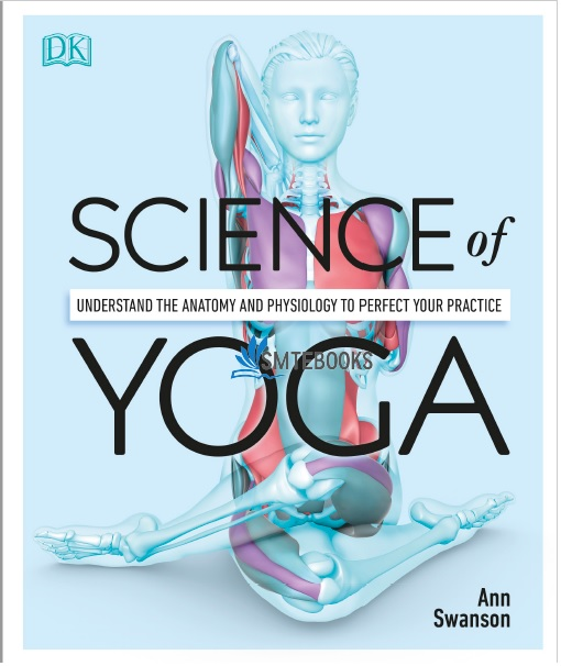 Science of Yoga: Understand the Anatomy and Physiology to Perfect Your Practice PDF